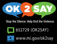 OK 2 Say. Stop the Silence. Help End the Violence. Text 652729 OK2SAY. Visit www.mi.gov/ok2say